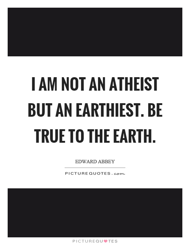 I am not an atheist but an earthiest. Be true to the earth Picture Quote #1