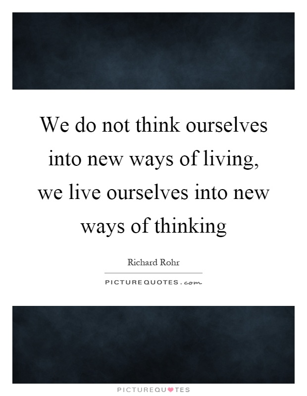 We do not think ourselves into new ways of living, we live ourselves into new ways of thinking Picture Quote #1