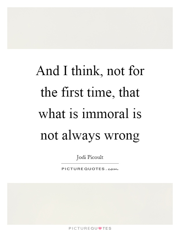 And I think, not for the first time, that what is immoral is not always wrong Picture Quote #1