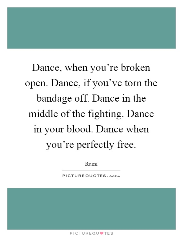 Dance, when you're broken open. Dance, if you've torn the bandage off. Dance in the middle of the fighting. Dance in your blood. Dance when you're perfectly free Picture Quote #1