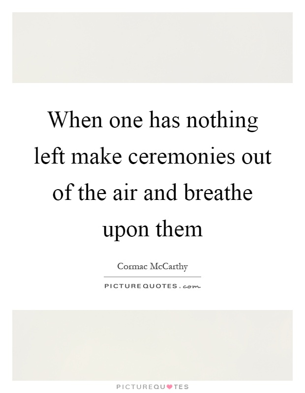 When one has nothing left make ceremonies out of the air and breathe upon them Picture Quote #1