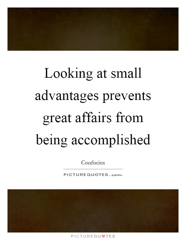 Looking at small advantages prevents great affairs from being accomplished Picture Quote #1