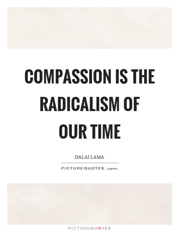 Compassion is the radicalism of our time Picture Quote #1