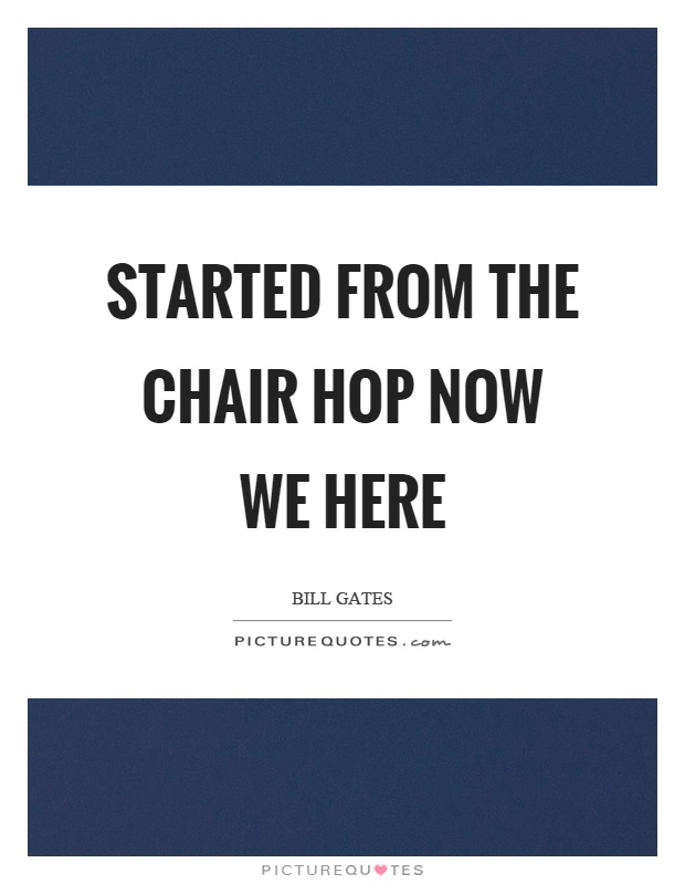 Started from the chair hop now we here Picture Quote #1