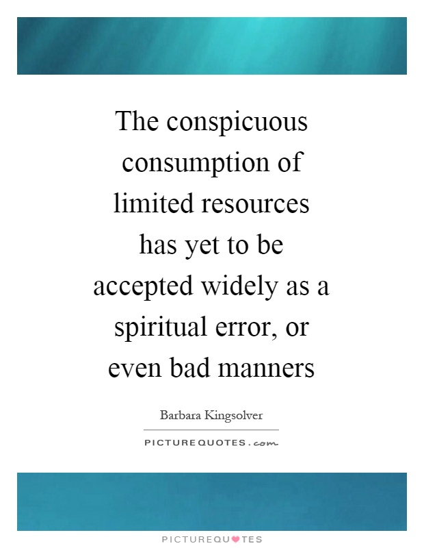 The conspicuous consumption of limited resources has yet to be accepted widely as a spiritual error, or even bad manners Picture Quote #1