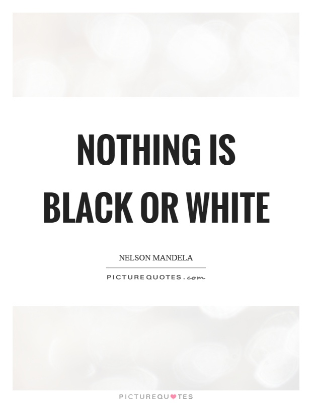 Quotes About Black And White Delectable Nothing Is Black Or White Picture Quotes