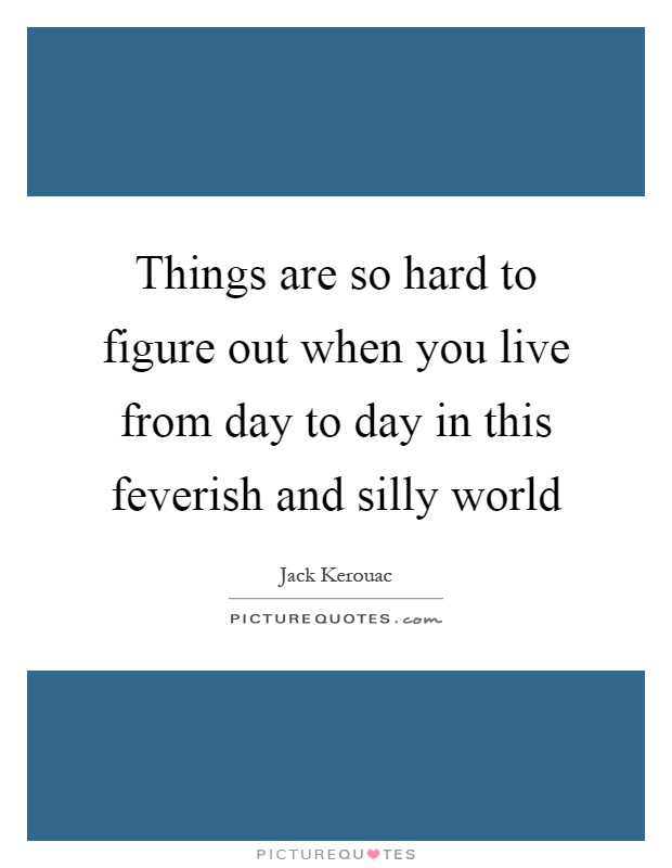 Things are so hard to figure out when you live from day to day in this feverish and silly world Picture Quote #1