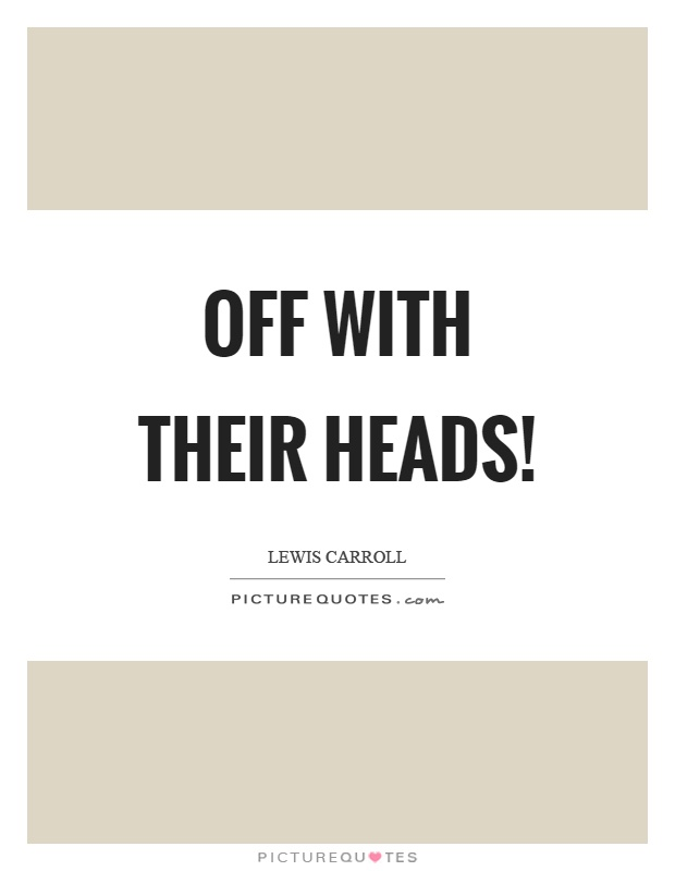 Off with their heads! Picture Quote #1