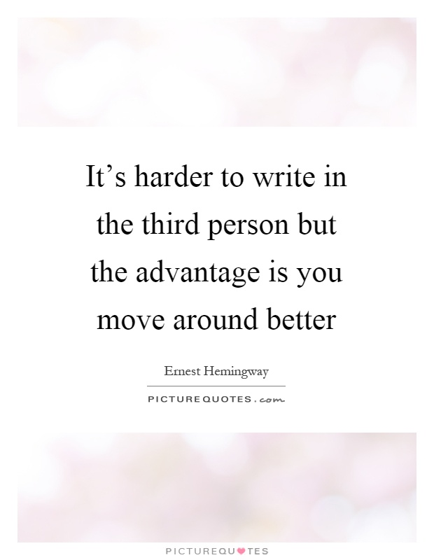 It's harder to write in the third person but the advantage is you move around better Picture Quote #1