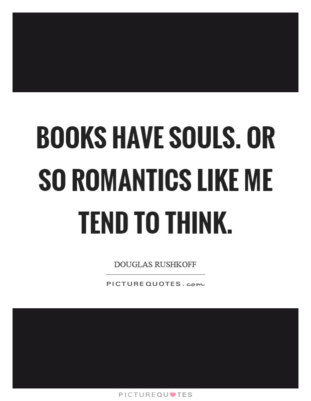 Books have souls. Or so romantics like me tend to think Picture Quote #1