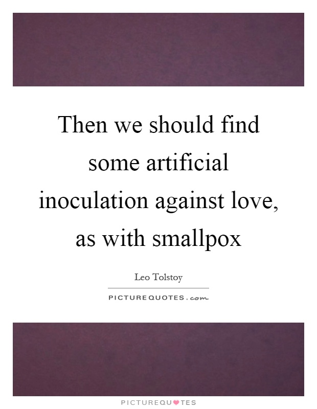 Then we should find some artificial inoculation against love, as with smallpox Picture Quote #1