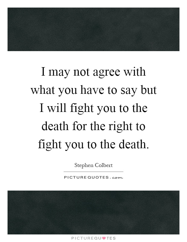 I may not agree with what you have to say but I will fight you to the death for the right to fight you to the death Picture Quote #1