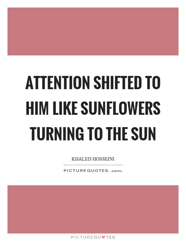 Attention shifted to him like sunflowers turning to the sun Picture Quote #1