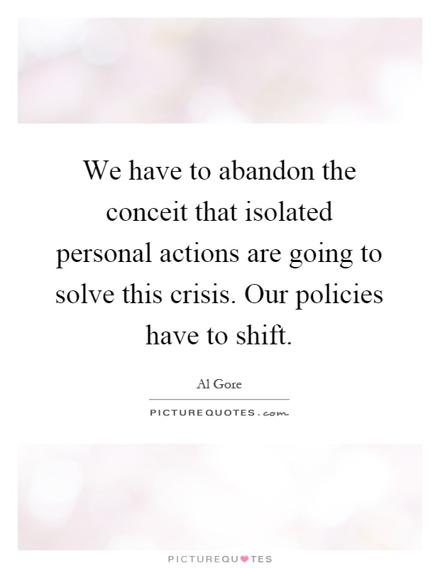 We have to abandon the conceit that isolated personal actions are going to solve this crisis. Our policies have to shift Picture Quote #1
