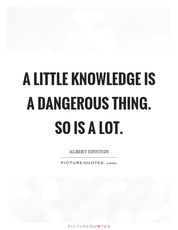 A little knowledge is a dangerous thing. So is a lot Picture Quote #1