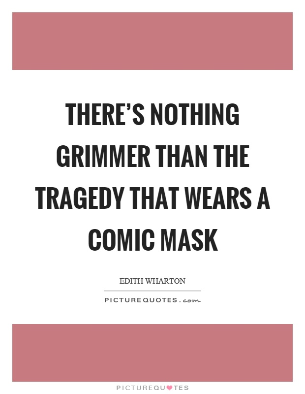 There's nothing grimmer than the tragedy that wears a comic mask Picture Quote #1
