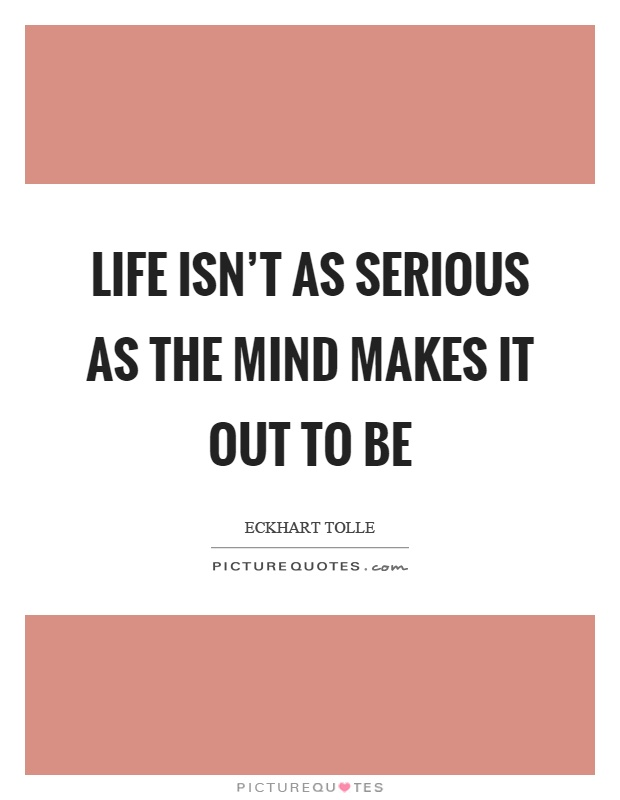Life isn't as serious as the mind makes it out to be Picture Quote #1