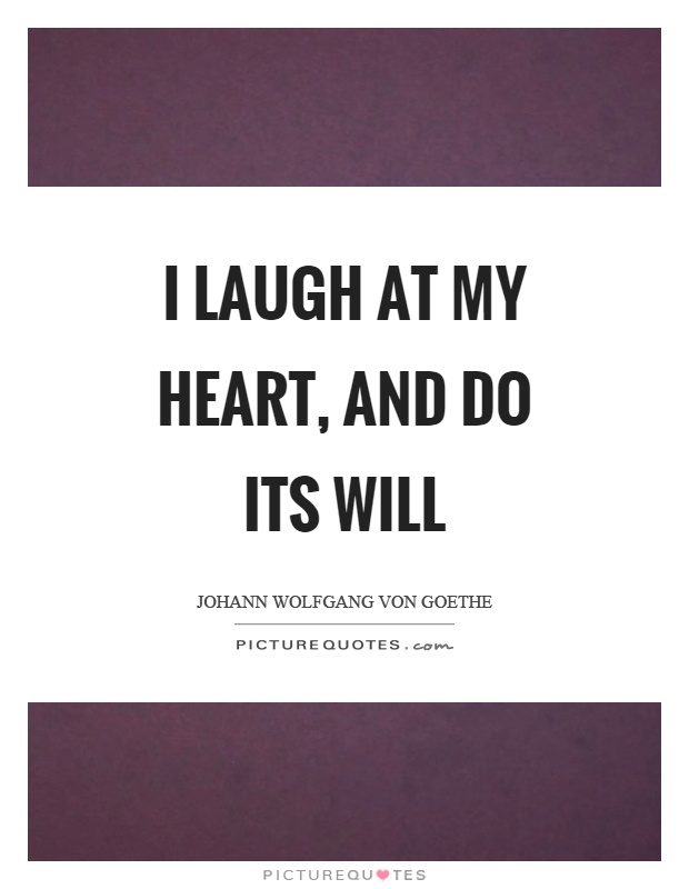 I laugh at my heart, and do its will Picture Quote #1