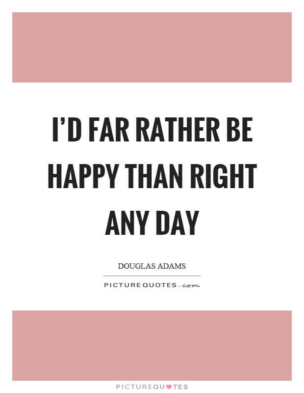 I'd far rather be happy than right any day Picture Quote #1