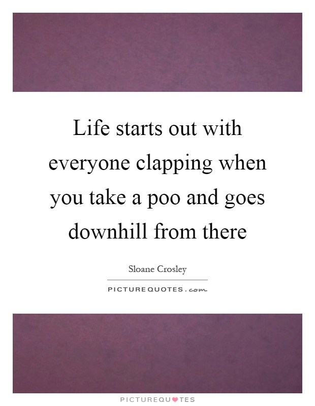 Life starts out with everyone clapping when you take a poo and goes downhill from there Picture Quote #1
