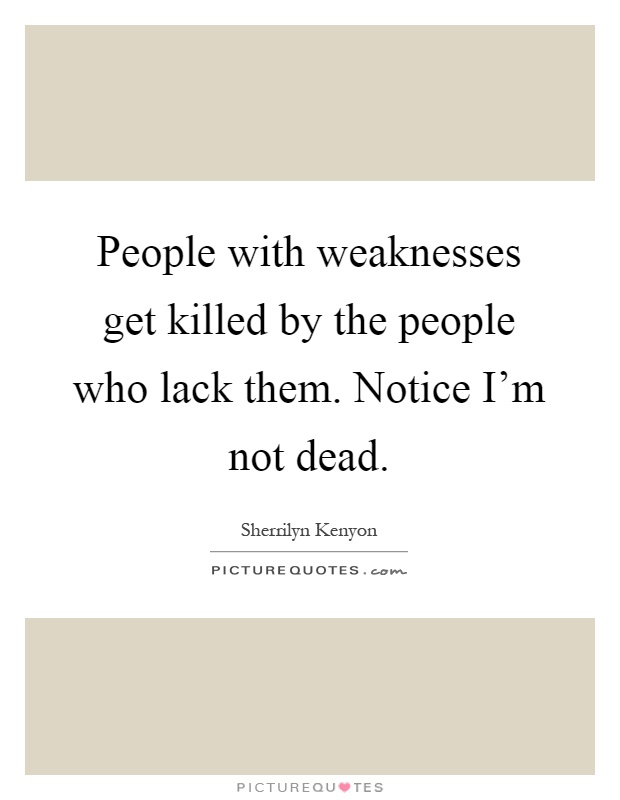 Quotes About People Who Notice: People With Weaknesses Get Killed By The People Who Lack