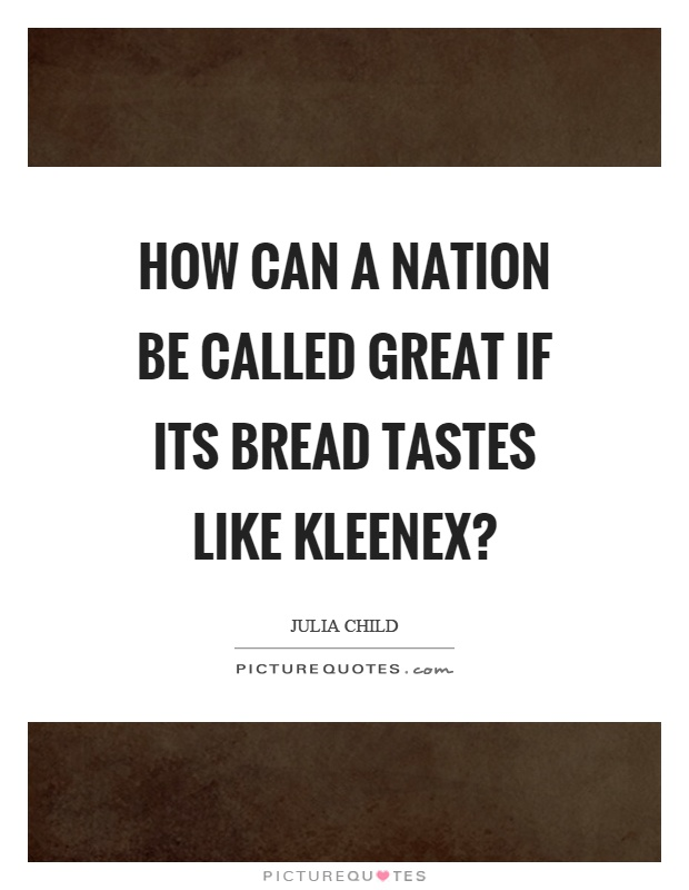 How can a nation be called great if its bread tastes like kleenex? Picture Quote #1