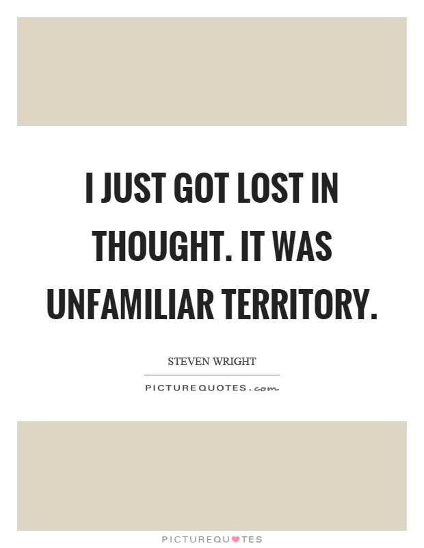 I just got lost in thought. It was unfamiliar territory Picture Quote #1