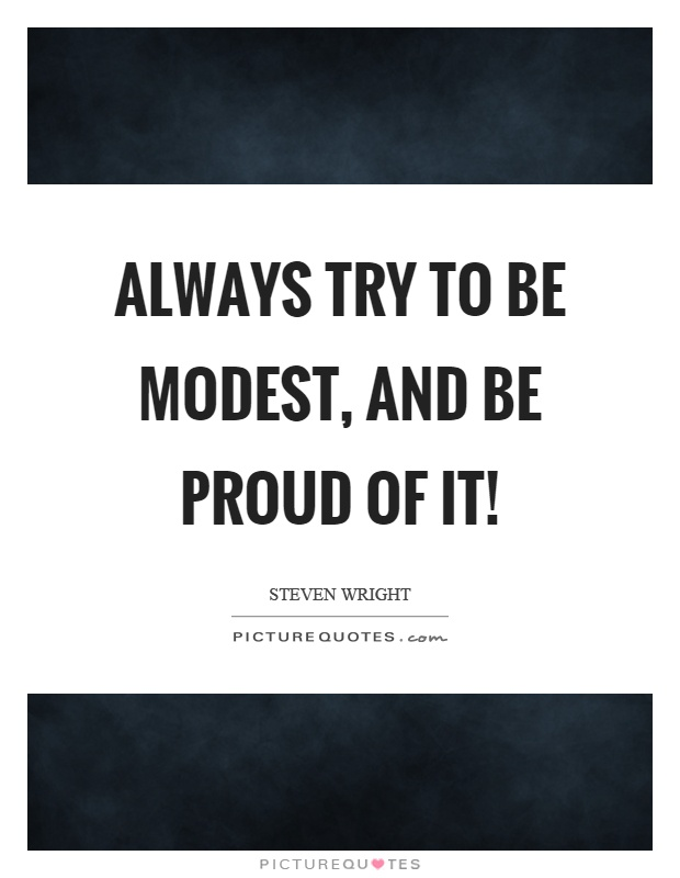Always try to be modest, and be proud of it! Picture Quote #1