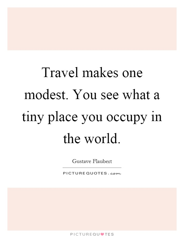Travel makes one modest. You see what a tiny place you occupy in the world Picture Quote #1