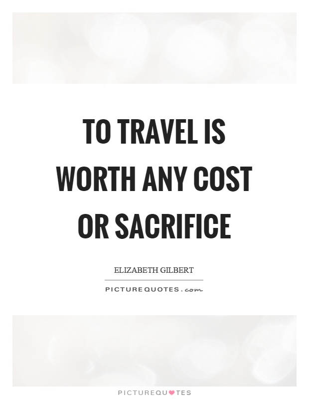 To travel is worth any cost or sacrifice Picture Quote #1