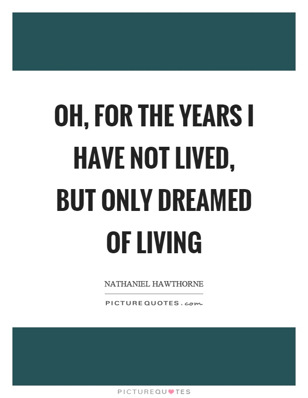 Oh, for the years I have not lived, but only dreamed of living Picture Quote #1