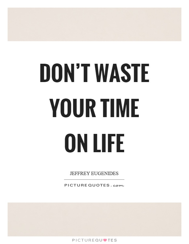 Don't waste your time on life Picture Quote #1