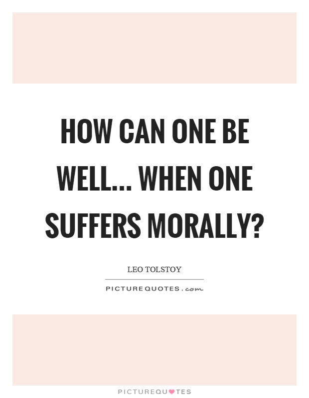 How can one be well... when one suffers morally? Picture Quote #1