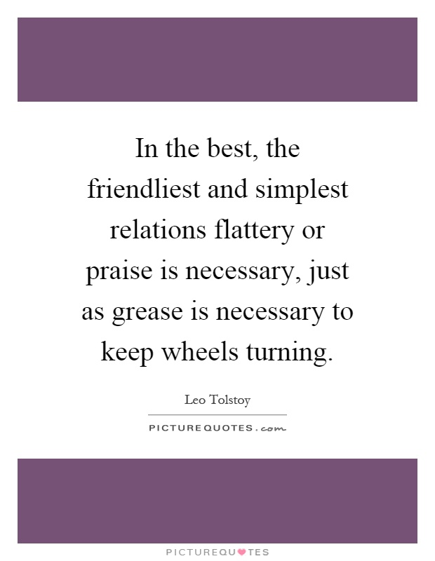 In the best, the friendliest and simplest relations flattery or praise is necessary, just as grease is necessary to keep wheels turning Picture Quote #1