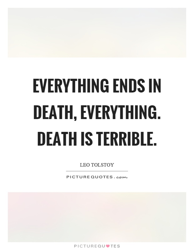 Everything ends in death, everything. Death is terrible Picture Quote #1