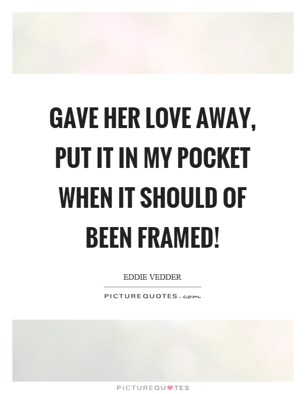 Gave her love away, put it in my pocket when it should of been framed! Picture Quote #1