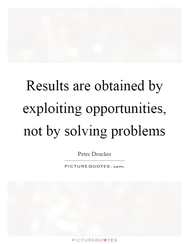 Results are obtained by exploiting opportunities, not by solving problems Picture Quote #1