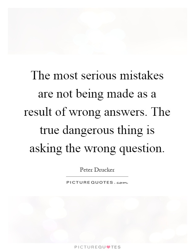 The most serious mistakes are not being made as a result of wrong answers. The true dangerous thing is asking the wrong question Picture Quote #1