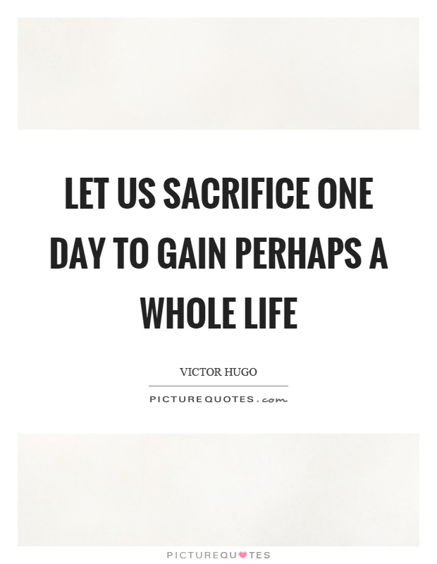 Let us sacrifice one day to gain perhaps a whole life Picture Quote #1