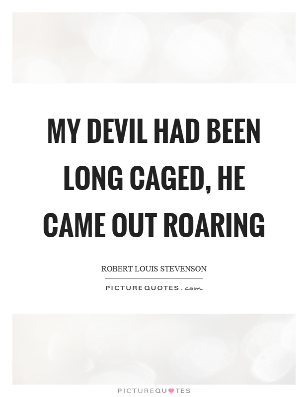 My devil had been long caged, he came out roaring Picture Quote #1