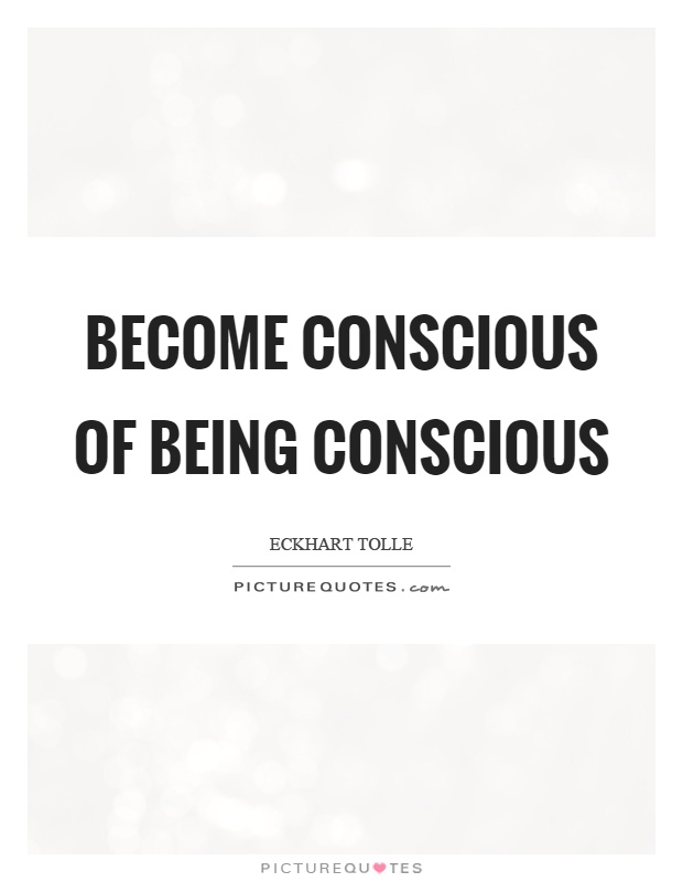 Become conscious of being conscious Picture Quote #1
