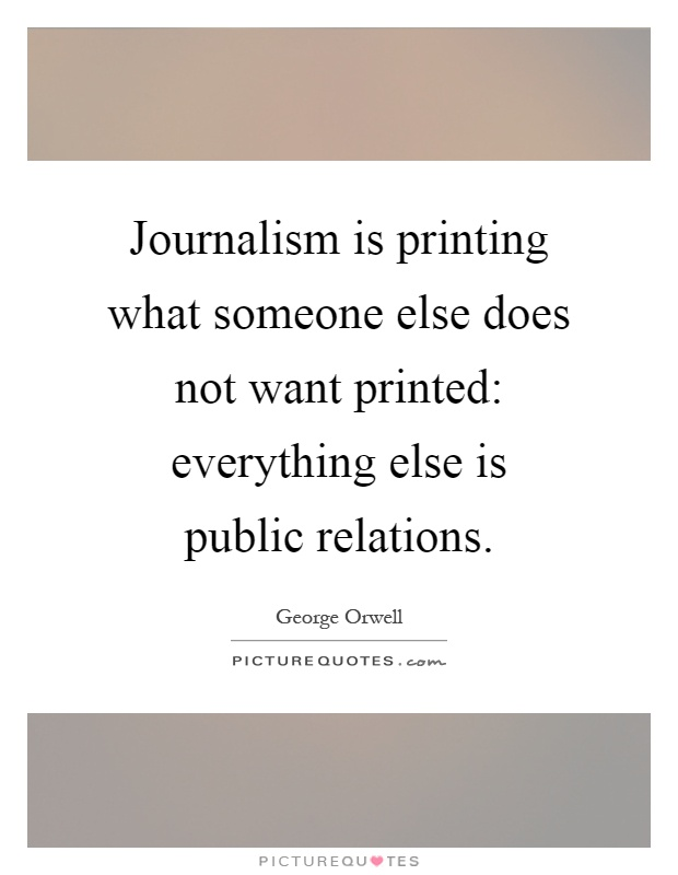 Journalism is printing what someone else does not want printed: everything else is public relations Picture Quote #1