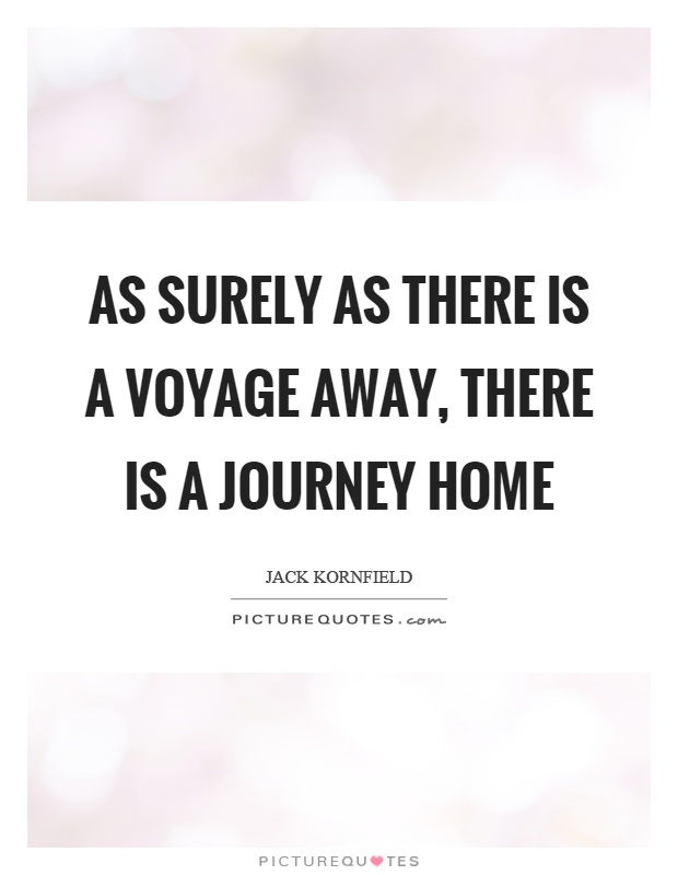 As surely as there is a voyage away, there is a journey home Picture Quote #1
