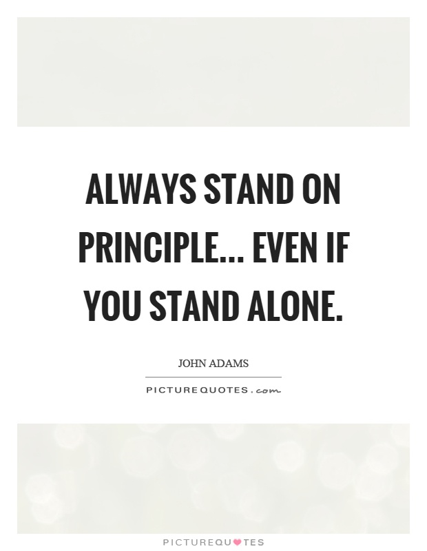 Always stand on principle... even if you stand alone Picture Quote #1