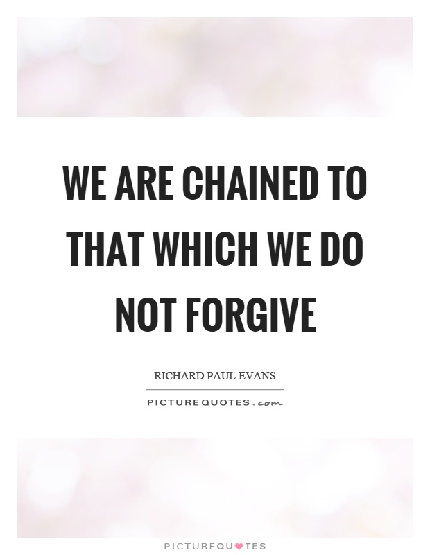 We are chained to that which we do not forgive Picture Quote #1