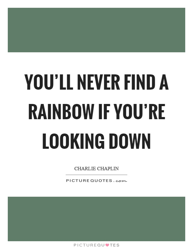You'll never find a rainbow if you're looking down Picture Quote #1