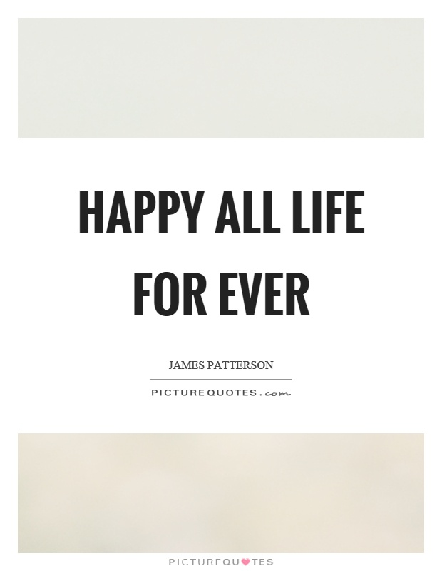 Happy all life for ever Picture Quote #1