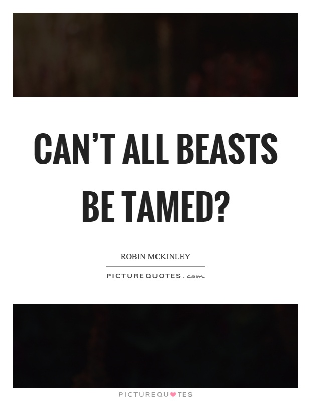 Can't all beasts be tamed? Picture Quote #1