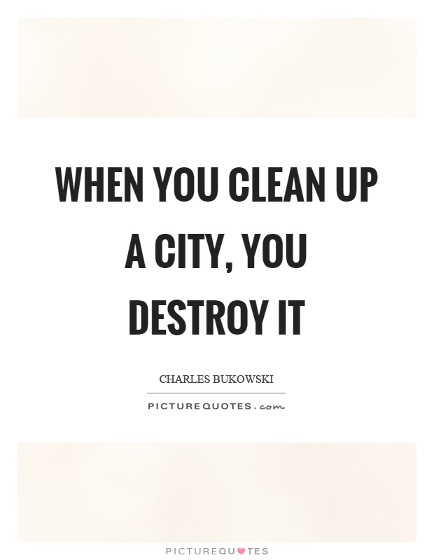 When you clean up a city, you destroy it Picture Quote #1