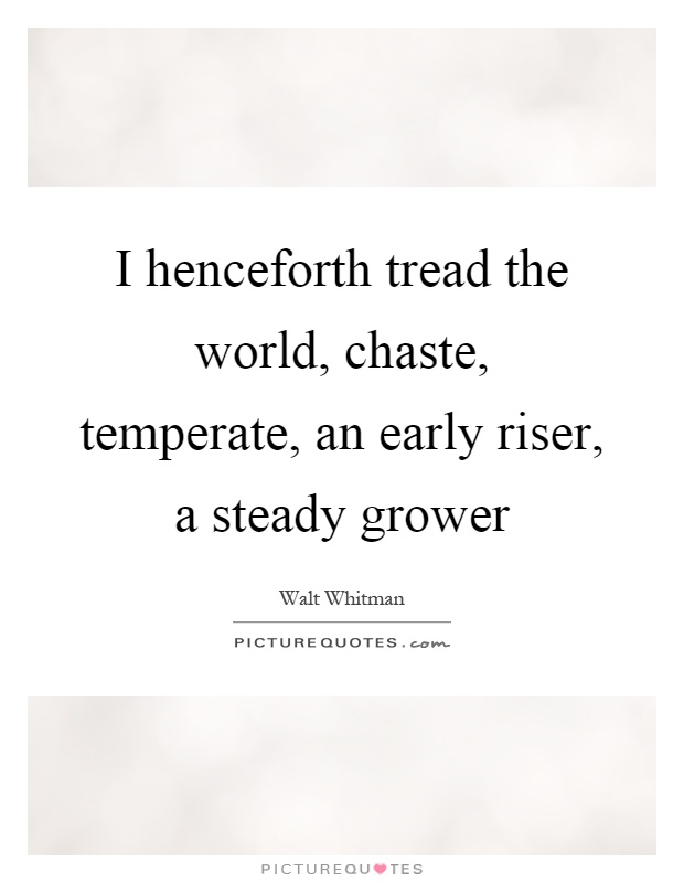 I henceforth tread the world, chaste, temperate, an early riser, a steady grower Picture Quote #1